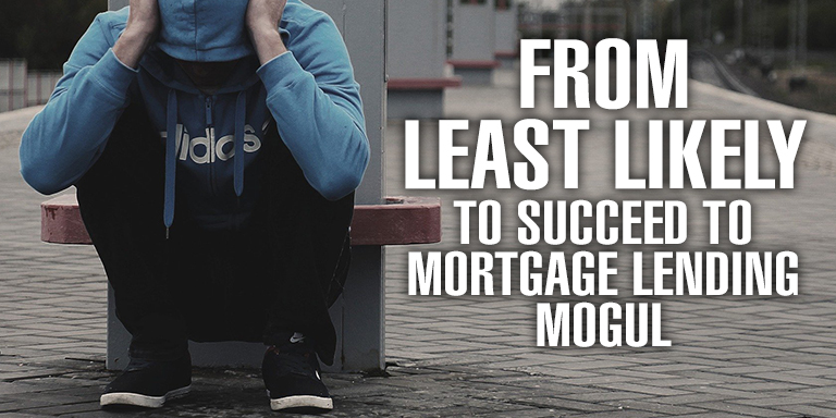 From Least Likely to Succeed to Mortgage Lending Mogul