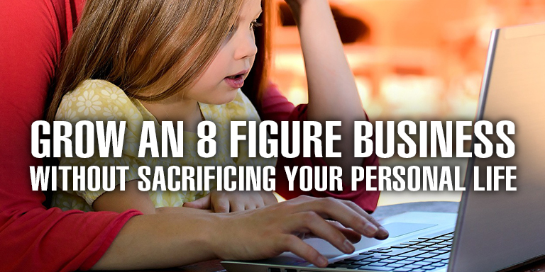 Grow an 8 Figure Business Without Sacrificing Your Personal Life