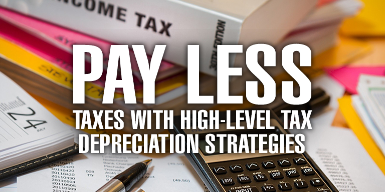 Pay Less Taxes with High Level Tax Depreciation Strategies